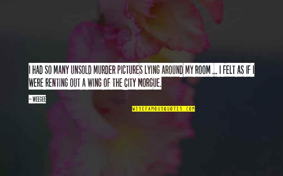 Morgue Quotes By Weegee: I had so many unsold murder pictures lying