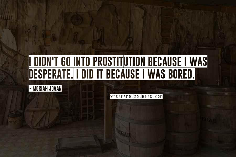 Moriah Jovan quotes: I didn't go into prostitution because I was desperate. I did it because I was bored.