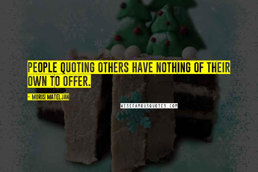 Moris Mateljan quotes: People quoting others have nothing of their own to offer.