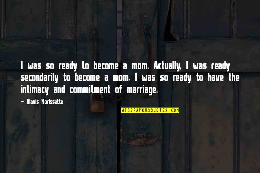 Morissette Quotes By Alanis Morissette: I was so ready to become a mom.