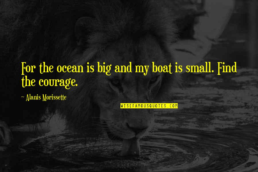 Morissette Quotes By Alanis Morissette: For the ocean is big and my boat