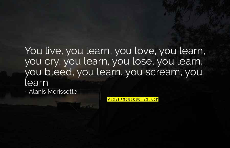 Morissette Quotes By Alanis Morissette: You live, you learn, you love, you learn,
