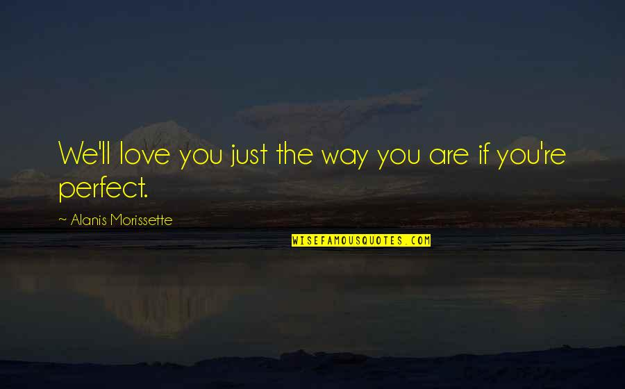 Morissette Quotes By Alanis Morissette: We'll love you just the way you are