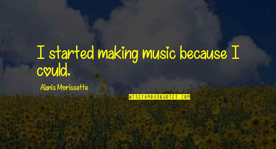 Morissette Quotes By Alanis Morissette: I started making music because I could.