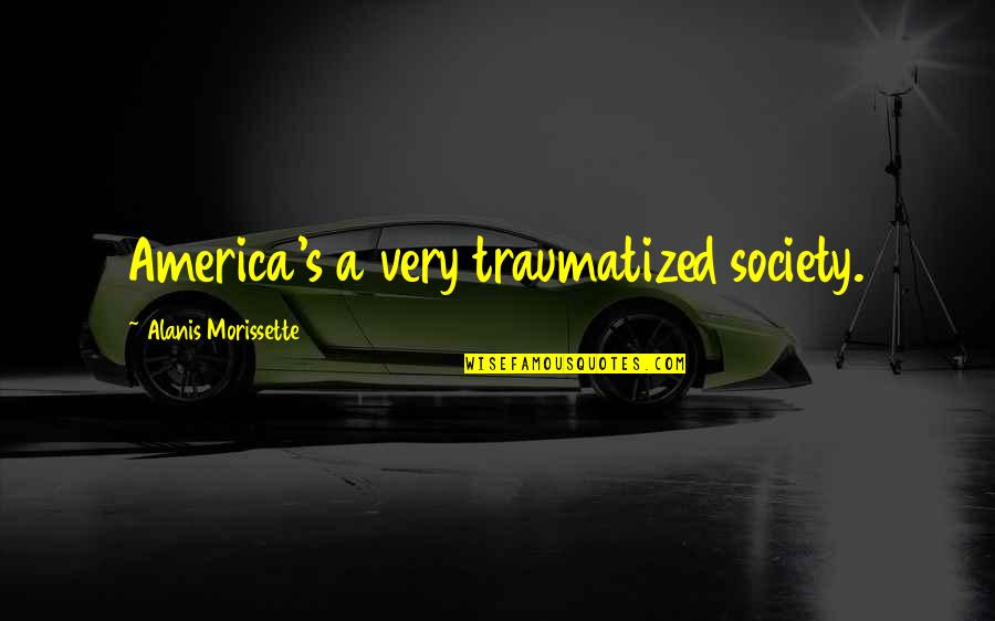 Morissette Quotes By Alanis Morissette: America's a very traumatized society.