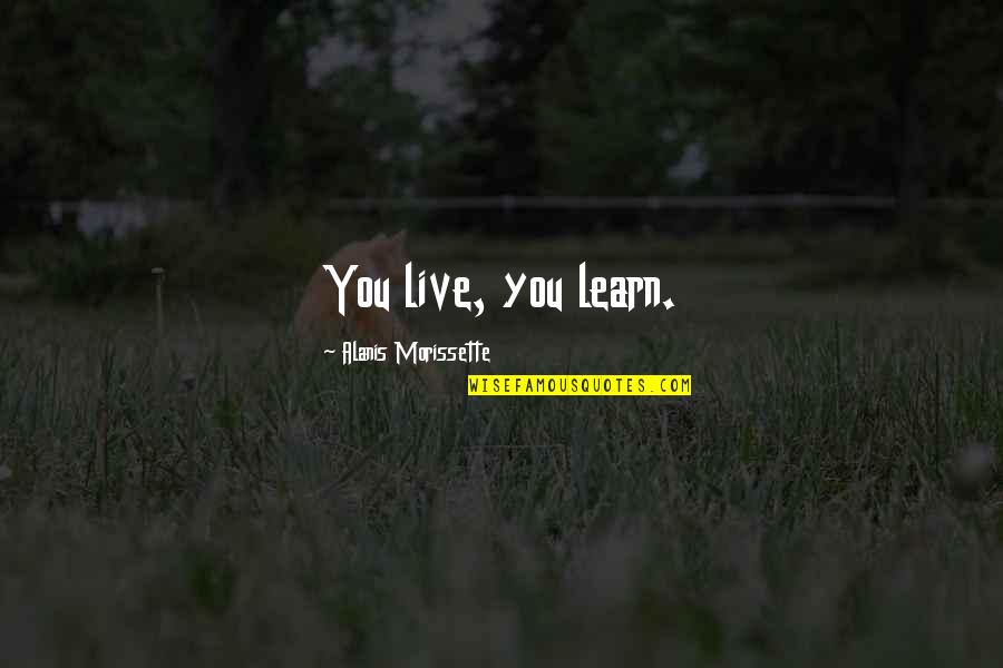 Morissette Quotes By Alanis Morissette: You live, you learn.