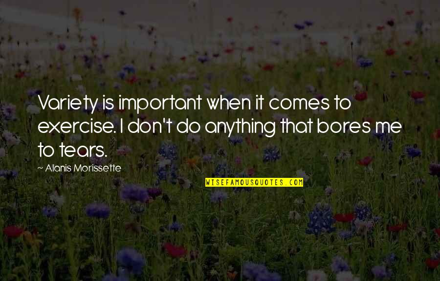 Morissette Quotes By Alanis Morissette: Variety is important when it comes to exercise.