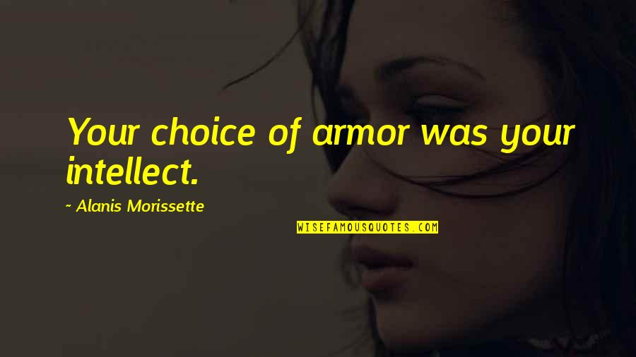 Morissette Quotes By Alanis Morissette: Your choice of armor was your intellect.