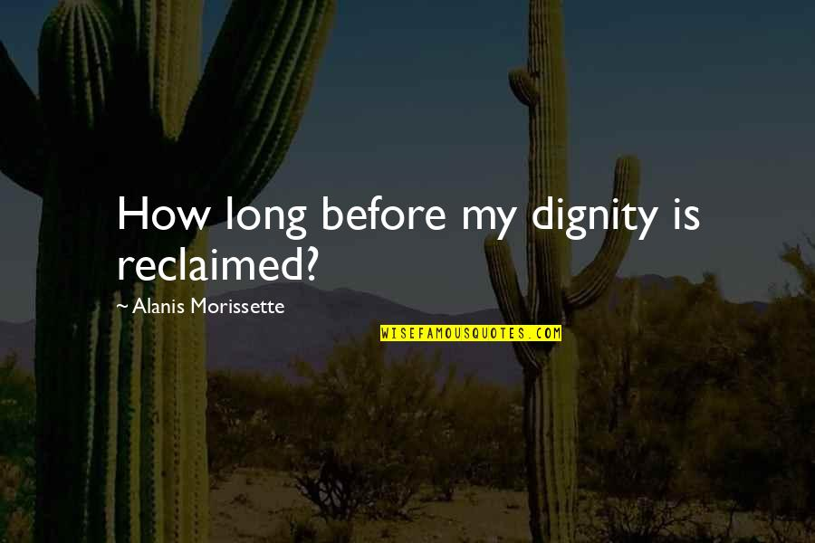 Morissette Quotes By Alanis Morissette: How long before my dignity is reclaimed?