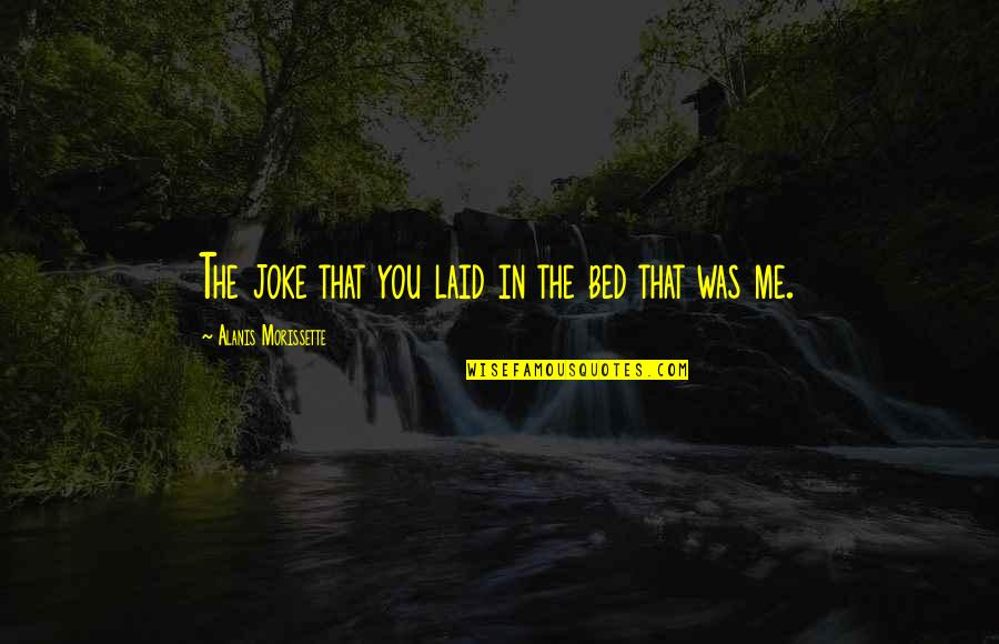 Morissette Quotes By Alanis Morissette: The joke that you laid in the bed