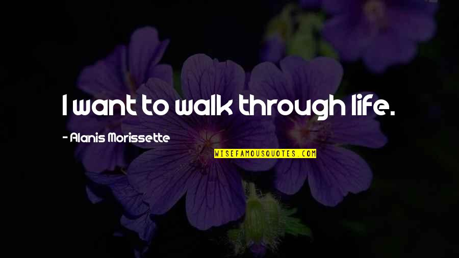Morissette Quotes By Alanis Morissette: I want to walk through life.
