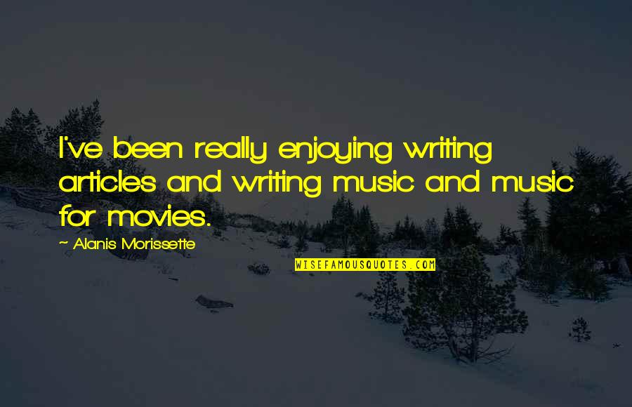 Morissette Quotes By Alanis Morissette: I've been really enjoying writing articles and writing