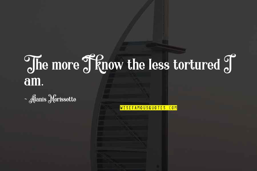 Morissette Quotes By Alanis Morissette: The more I know the less tortured I