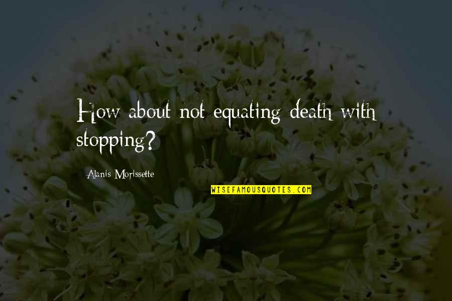 Morissette Quotes By Alanis Morissette: How about not equating death with stopping?