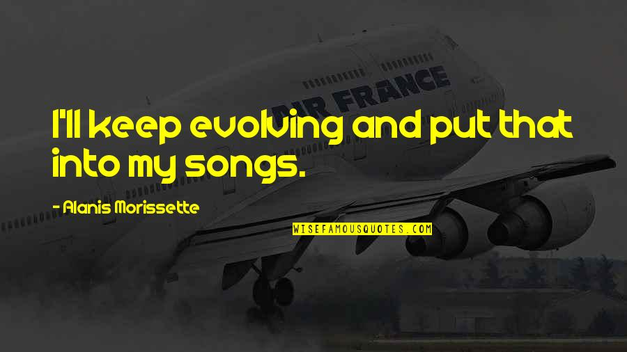 Morissette Quotes By Alanis Morissette: I'll keep evolving and put that into my