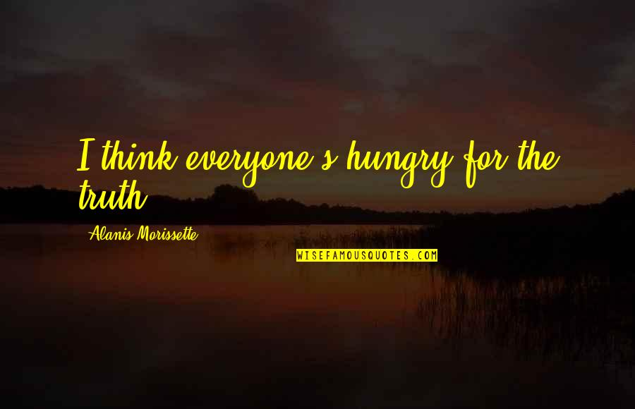 Morissette Quotes By Alanis Morissette: I think everyone's hungry for the truth