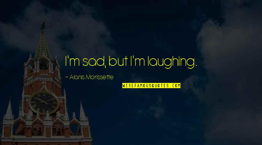 Morissette Quotes By Alanis Morissette: I'm sad, but I'm laughing.
