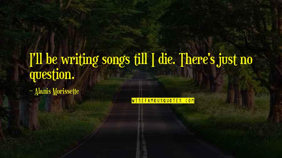 Morissette Quotes By Alanis Morissette: I'll be writing songs till I die. There's