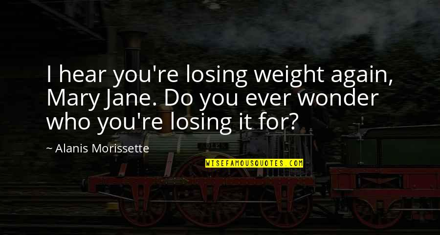 Morissette Quotes By Alanis Morissette: I hear you're losing weight again, Mary Jane.