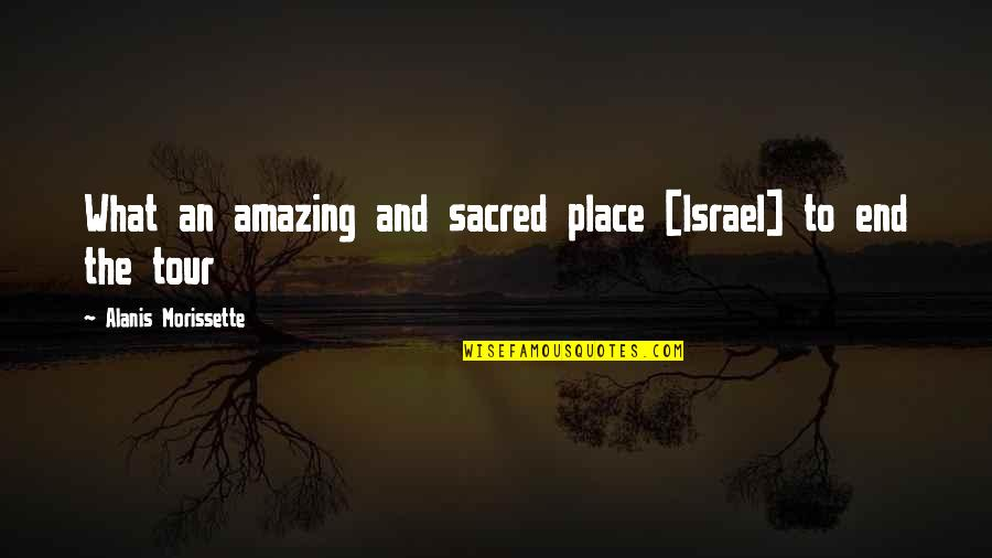 Morissette Quotes By Alanis Morissette: What an amazing and sacred place [Israel] to