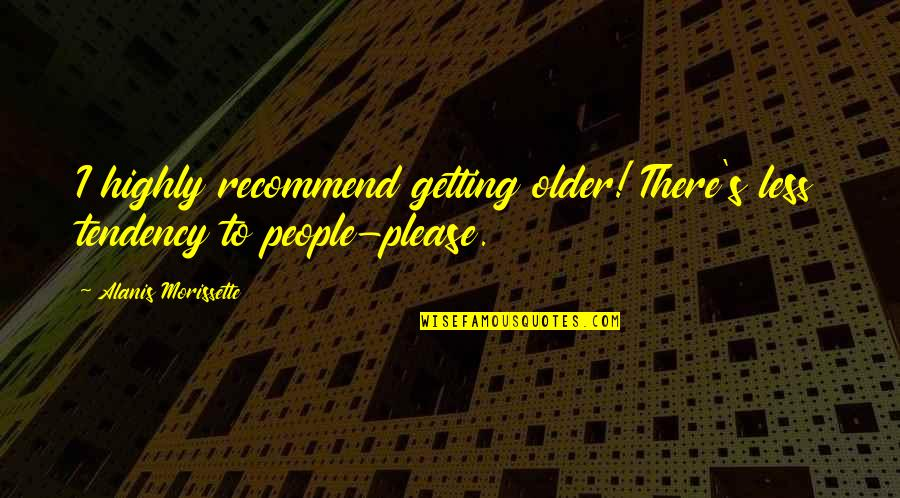 Morissette Quotes By Alanis Morissette: I highly recommend getting older! There's less tendency