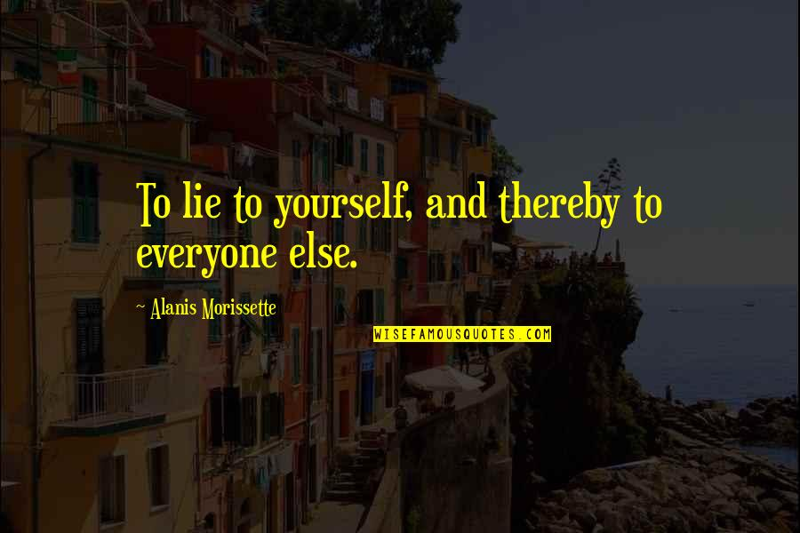 Morissette Quotes By Alanis Morissette: To lie to yourself, and thereby to everyone