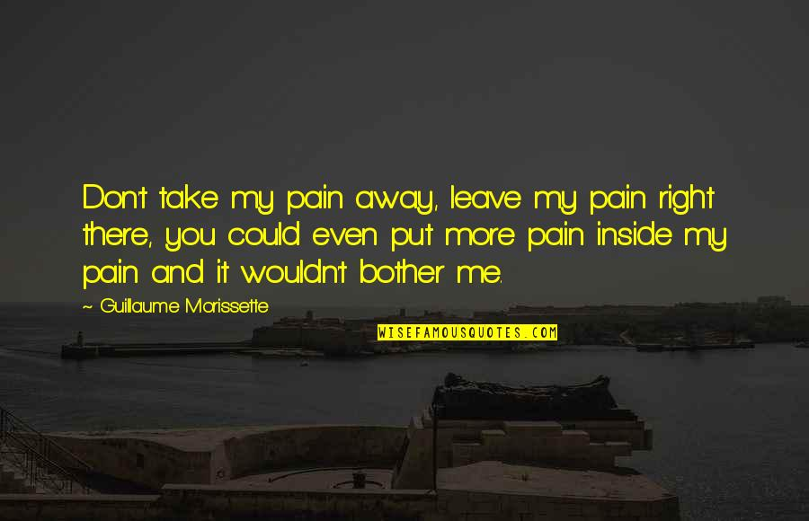 Morissette Quotes By Guillaume Morissette: Don't take my pain away, leave my pain