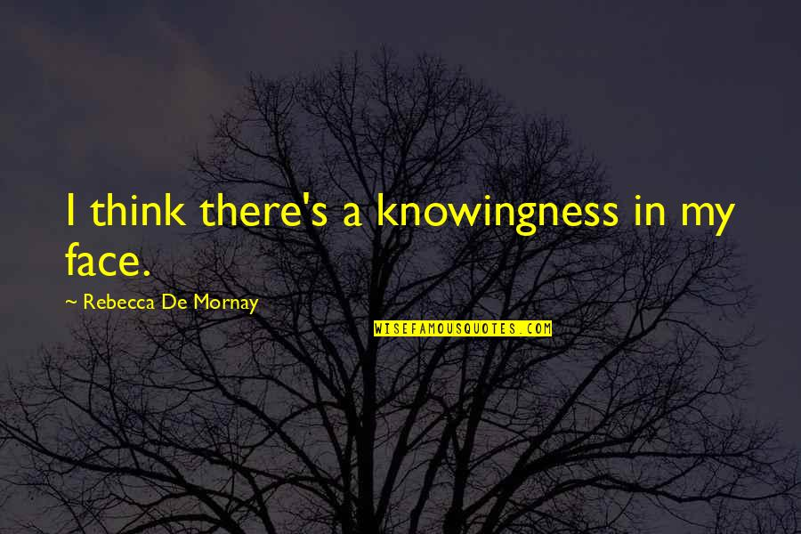 Mornay Quotes By Rebecca De Mornay: I think there's a knowingness in my face.