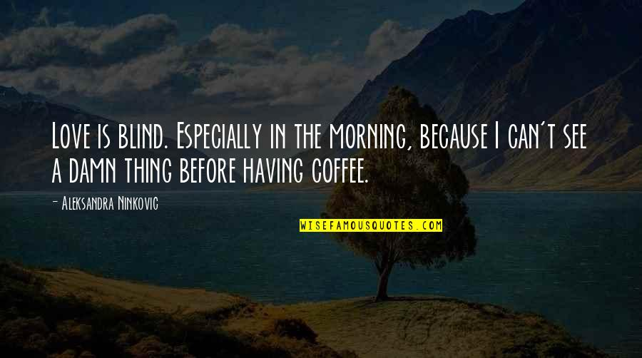 Morning Coffee Love Quotes By Aleksandra Ninkovic: Love is blind. Especially in the morning, because