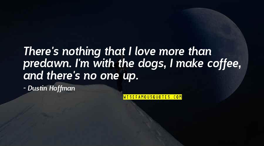 Morning Coffee Love Quotes By Dustin Hoffman: There's nothing that I love more than predawn.