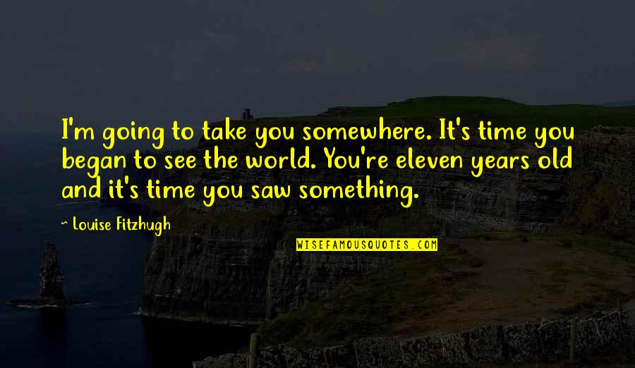 Morning Coffee Love Quotes By Louise Fitzhugh: I'm going to take you somewhere. It's time