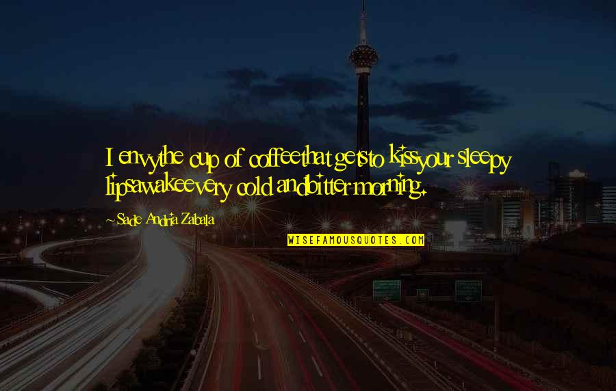 Morning Coffee Love Quotes By Sade Andria Zabala: I envythe cup of coffeethat getsto kissyour sleepy