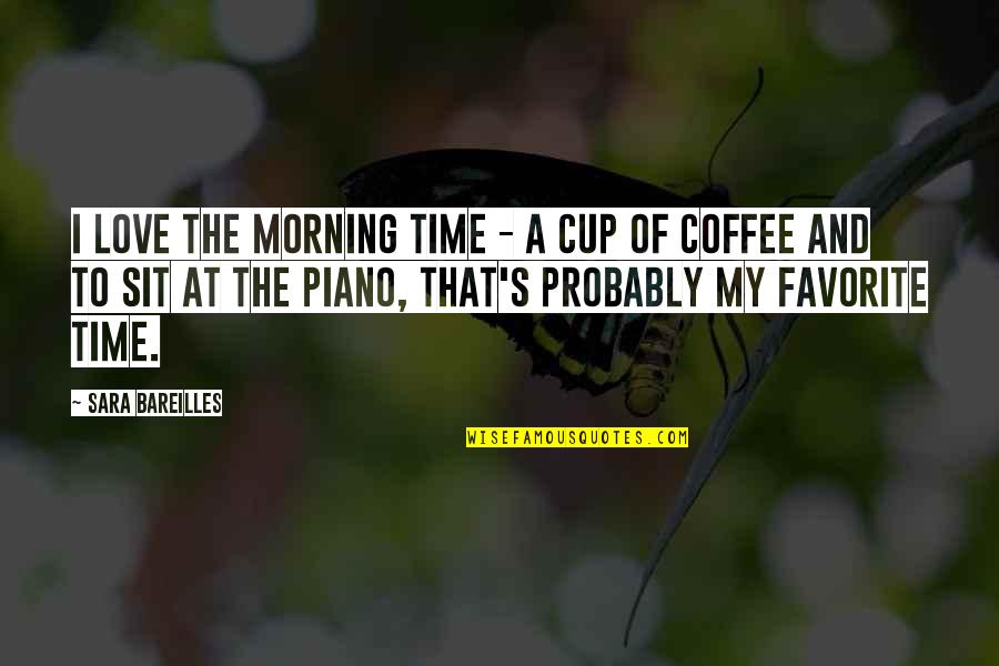 Morning Coffee Love Quotes By Sara Bareilles: I love the morning time - a cup