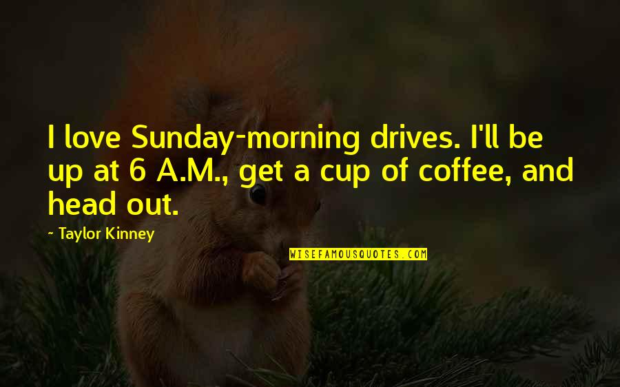 Morning Coffee Love Quotes By Taylor Kinney: I love Sunday-morning drives. I'll be up at