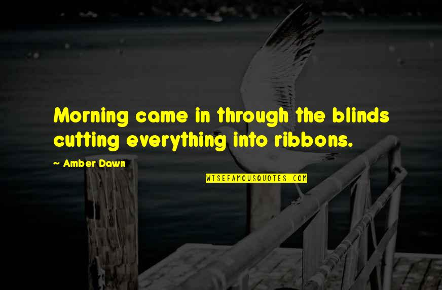Morning Light Quotes By Amber Dawn: Morning came in through the blinds cutting everything