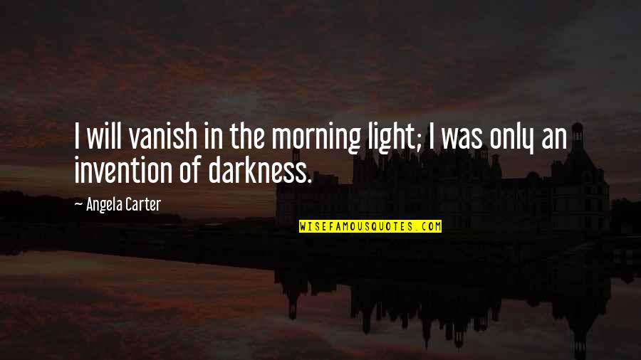 Morning Light Quotes By Angela Carter: I will vanish in the morning light; I
