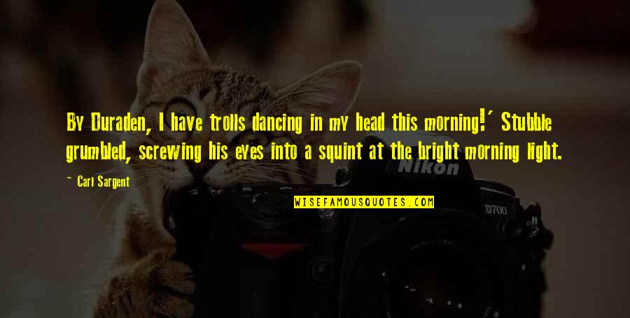Morning Light Quotes By Carl Sargent: By Duraden, I have trolls dancing in my