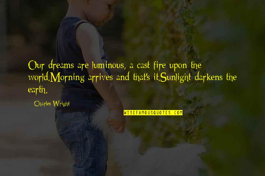 Morning Light Quotes By Charles Wright: Our dreams are luminous, a cast fire upon