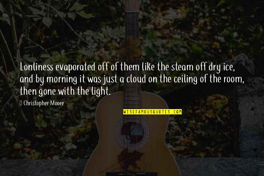 Morning Light Quotes By Christopher Moore: Lonliness evaporated off of them like the steam