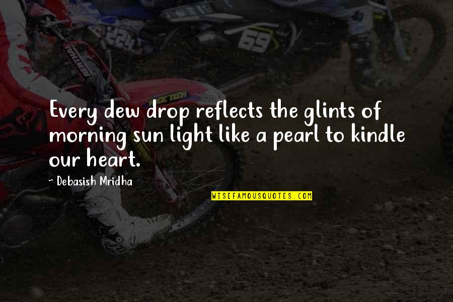 Morning Light Quotes By Debasish Mridha: Every dew drop reflects the glints of morning