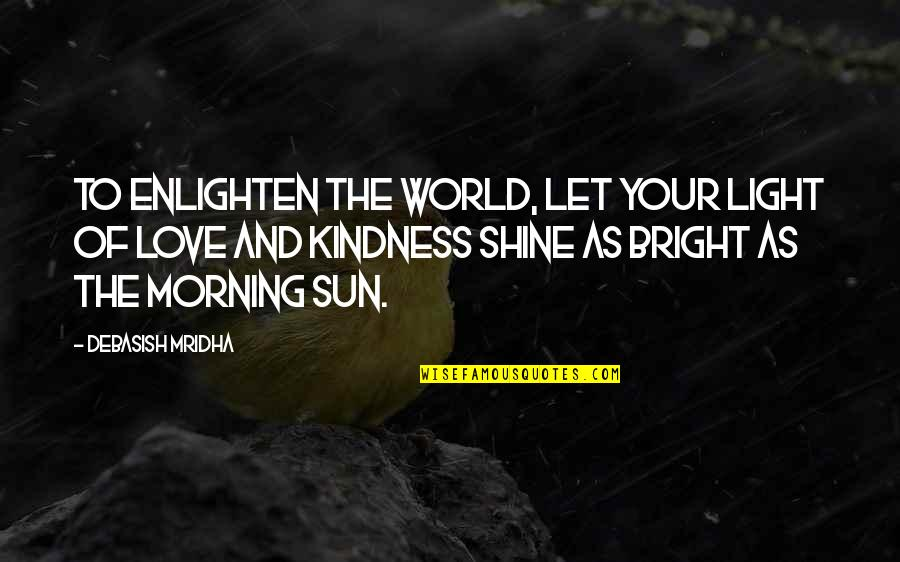 Morning Light Quotes By Debasish Mridha: To enlighten the world, let your light of