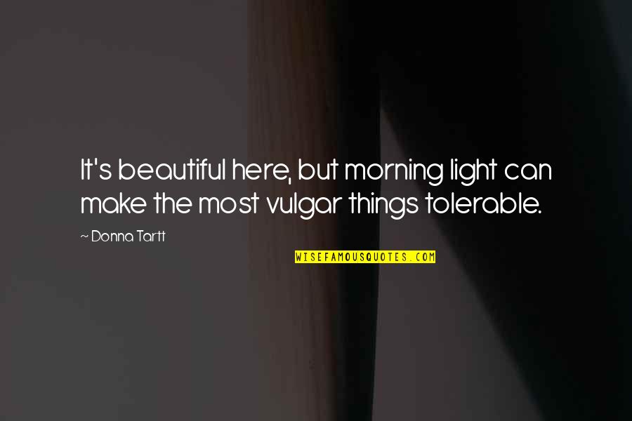 Morning Light Quotes By Donna Tartt: It's beautiful here, but morning light can make