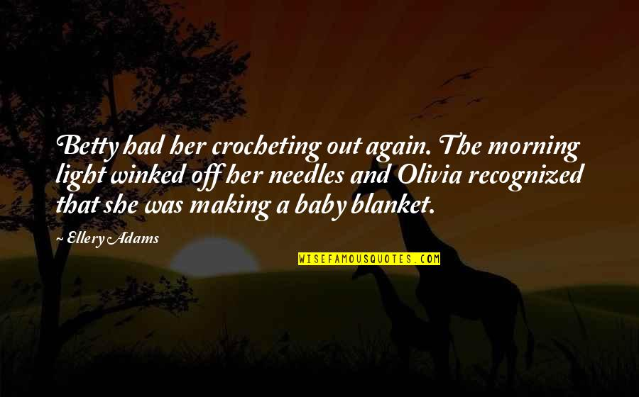 Morning Light Quotes By Ellery Adams: Betty had her crocheting out again. The morning