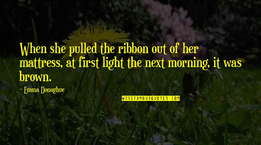 Morning Light Quotes By Emma Donoghue: When she pulled the ribbon out of her