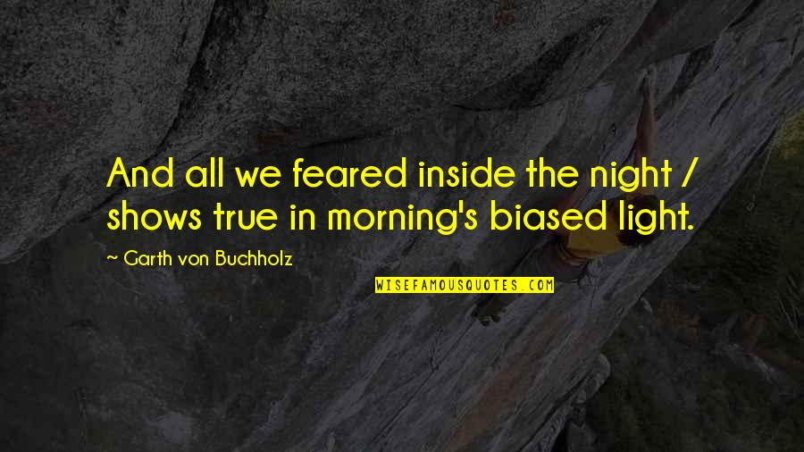 Morning Light Quotes By Garth Von Buchholz: And all we feared inside the night /