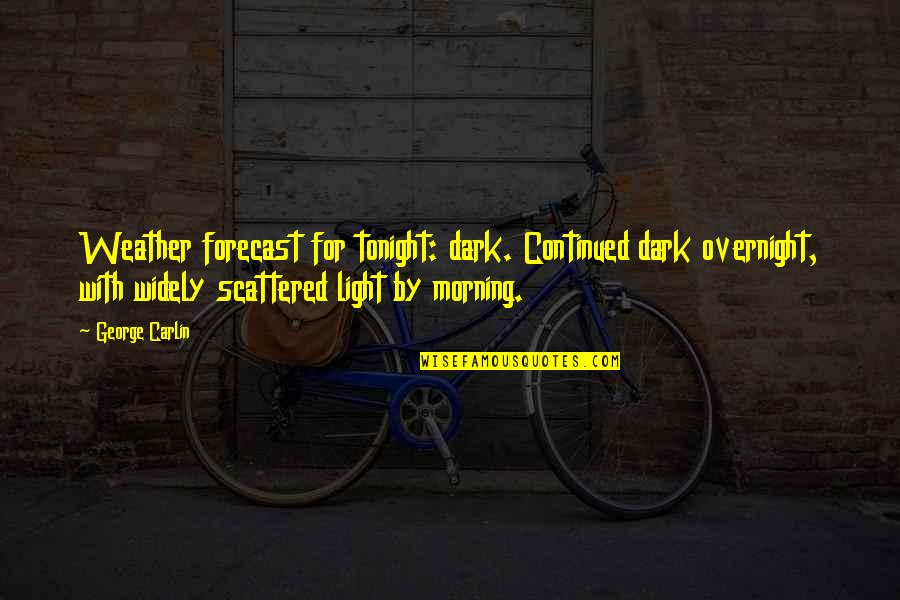Morning Light Quotes By George Carlin: Weather forecast for tonight: dark. Continued dark overnight,