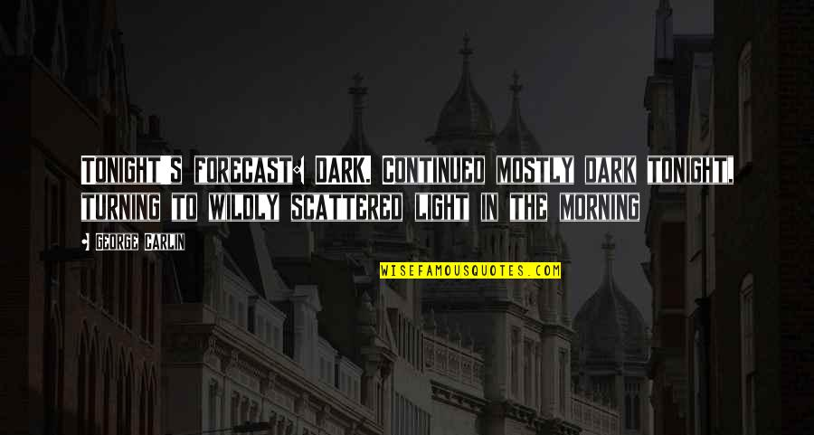 Morning Light Quotes By George Carlin: Tonight's forecast: DARK. Continued mostly dark tonight, turning