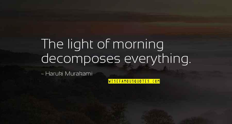 Morning Light Quotes By Haruki Murakami: The light of morning decomposes everything.