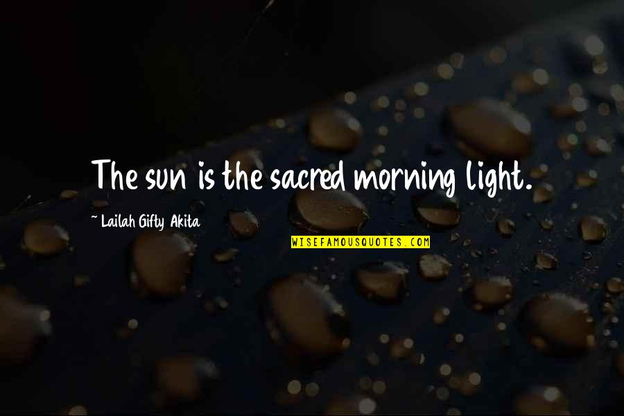 Morning Light Quotes By Lailah Gifty Akita: The sun is the sacred morning light.