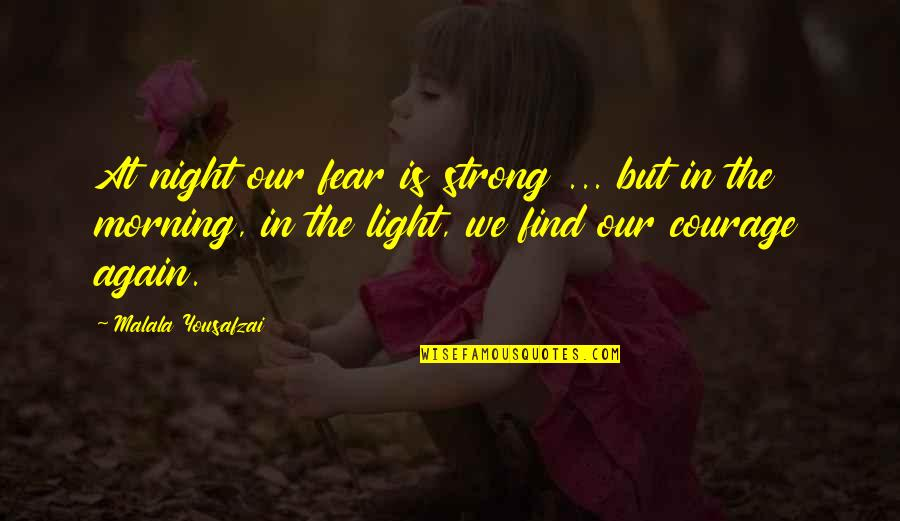 Morning Light Quotes By Malala Yousafzai: At night our fear is strong ... but